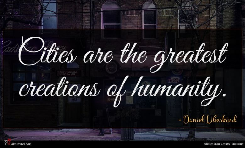 Cities are the greatest creations of humanity.