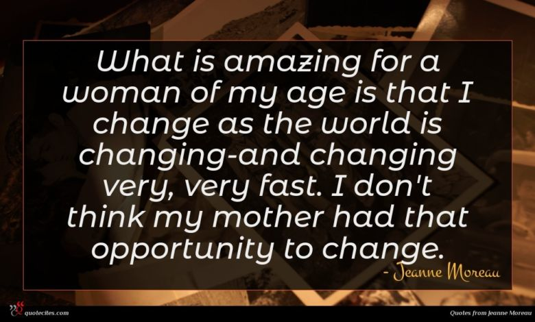 What is amazing for a woman of my age is that I change as the world is changing-and changing very, very fast. I don't think my mother had that opportunity to change.