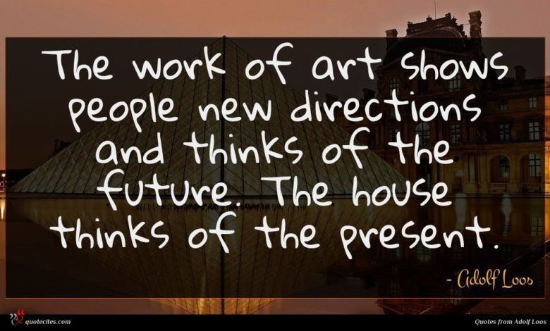 The work of art shows people new directions and thinks of the future. The house thinks of the present.