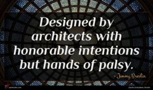 Jimmy Breslin quote : Designed by architects with ...