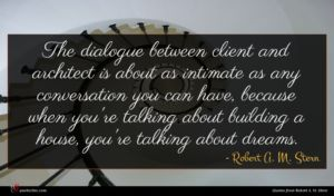 Robert A. M. Stern quote : The dialogue between client ...