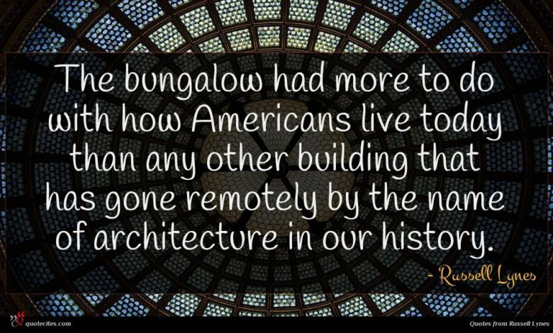 The bungalow had more to do with how Americans live today than any other building that has gone remotely by the name of architecture in our history.