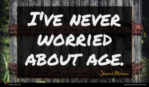 Jeanne Moreau quote : I've never worried about ...