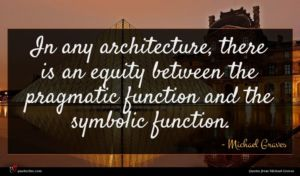 Michael Graves quote : In any architecture there ...