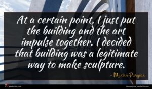 Martin Puryear quote : At a certain point ...