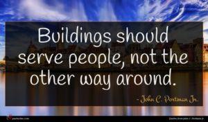 John C. Portman Jr. quote : Buildings should serve people ...