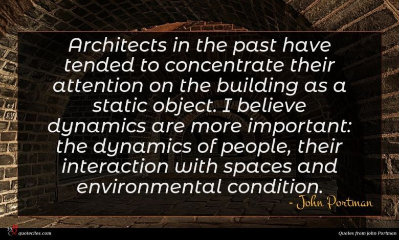 Architects in the past have tended to concentrate their attention on the building as a static object. I believe dynamics are more important: the dynamics of people, their interaction with spaces and environmental condition.