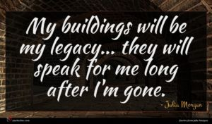 Julia Morgan quote : My buildings will be ...
