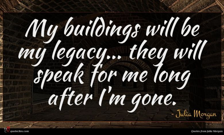 My buildings will be my legacy... they will speak for me long after I'm gone.