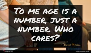 Jeanne Moreau quote : To me age is ...