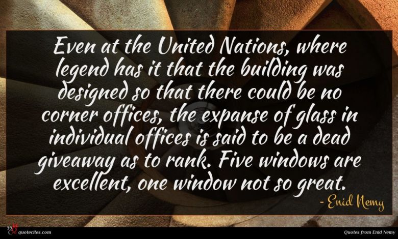 Even at the United Nations, where legend has it that the building was designed so that there could be no corner offices, the expanse of glass in individual offices is said to be a dead giveaway as to rank. Five windows are excellent, one window not so great.