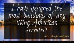 Alexander Jackson Davis quote : I have designed the ...
