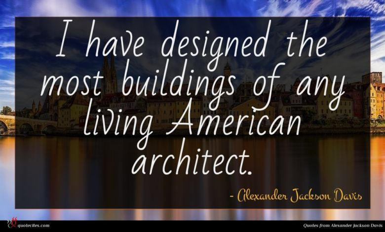 I have designed the most buildings of any living American architect.