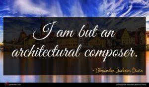 Alexander Jackson Davis quote : I am but an ...