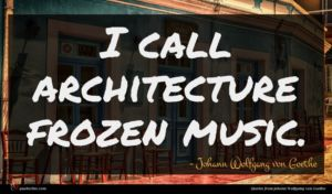 Johann Wolfgang von Goethe quote : I call architecture frozen ...