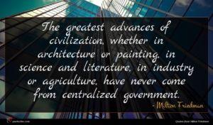 Milton Friedman quote : The greatest advances of ...