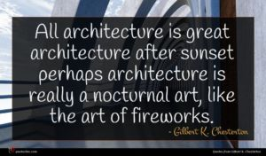 Gilbert K. Chesterton quote : All architecture is great ...