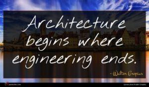 Walter Gropius quote : Architecture begins where engineering ...