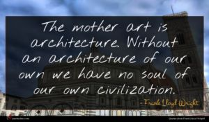 Frank Lloyd Wright quote : The mother art is ...