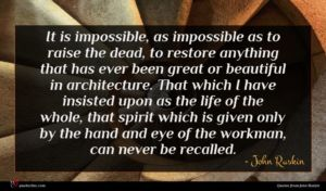 John Ruskin quote : It is impossible as ...