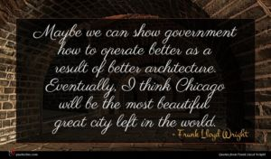 Frank Lloyd Wright quote : Maybe we can show ...