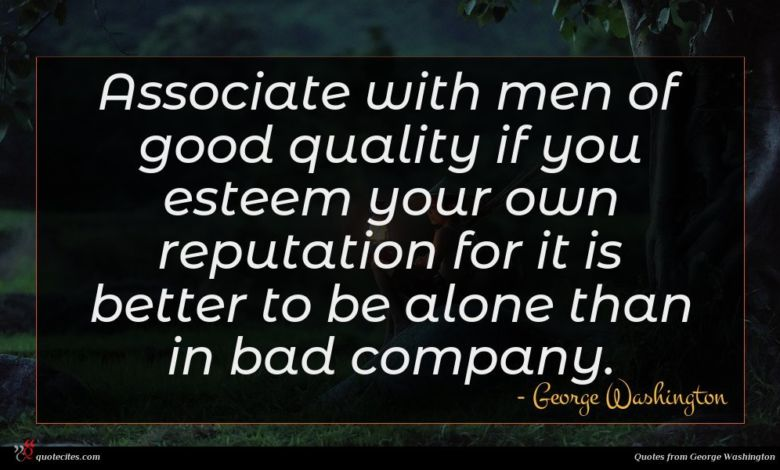 Associate with men of good quality if you esteem your own reputation for it is better to be alone than in bad company.