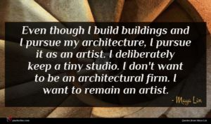 Maya Lin quote : Even though I build ...