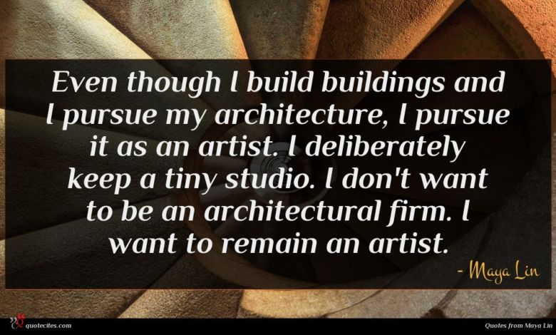 Even though I build buildings and I pursue my architecture, I pursue it as an artist. I deliberately keep a tiny studio. I don't want to be an architectural firm. I want to remain an artist.