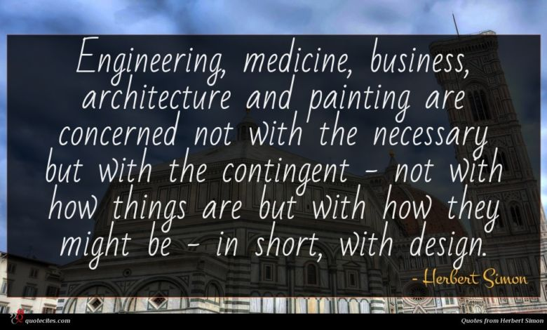Engineering, medicine, business, architecture and painting are concerned not with the necessary but with the contingent - not with how things are but with how they might be - in short, with design.