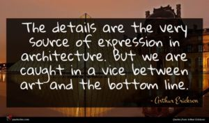 Arthur Erickson quote : The details are the ...