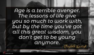 Elizabeth Wurtzel quote : Age is a terrible ...