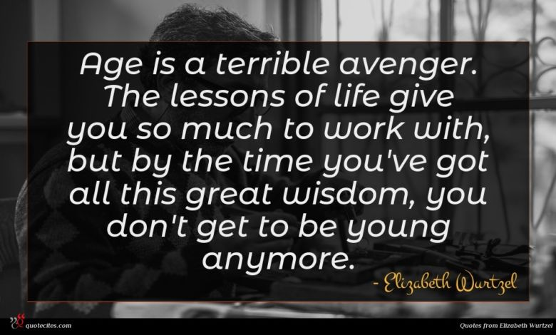 Age is a terrible avenger. The lessons of life give you so much to work with, but by the time you've got all this great wisdom, you don't get to be young anymore.