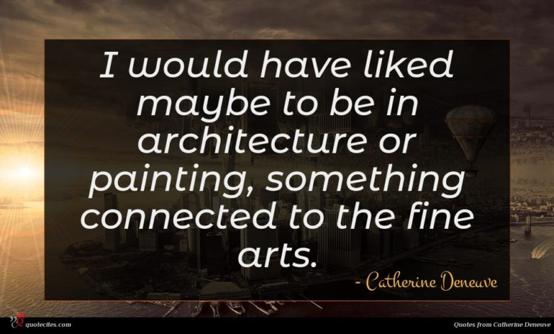 I would have liked maybe to be in architecture or painting, something connected to the fine arts.