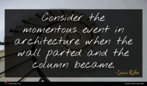 Louis Kahn quote : Consider the momentous event ...