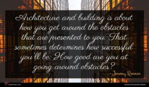 Jeremy Renner quote : Architecture and building is ...