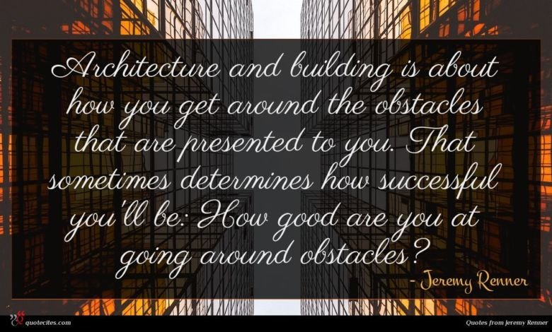 Architecture and building is about how you get around the obstacles that are presented to you. That sometimes determines how successful you'll be: How good are you at going around obstacles?