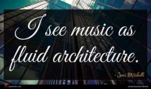 Joni Mitchell quote : I see music as ...