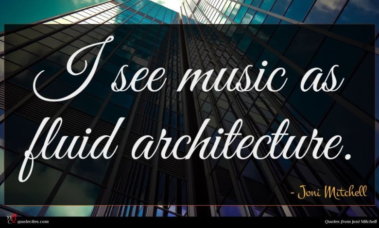 I see music as fluid architecture.