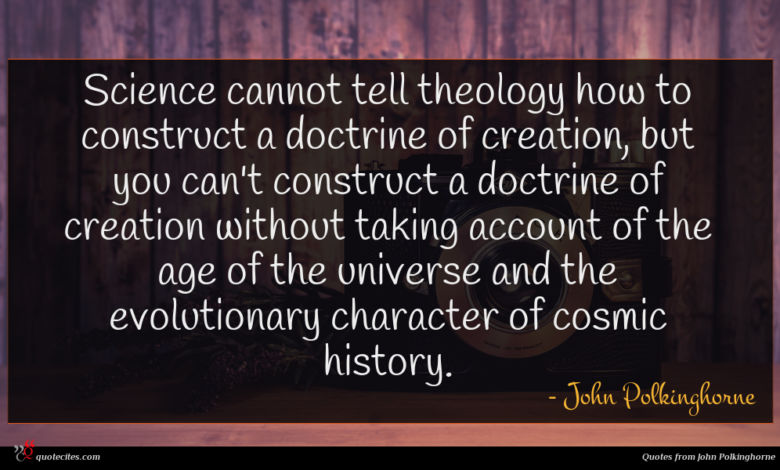 Science cannot tell theology how to construct a doctrine of creation, but you can't construct a doctrine of creation without taking account of the age of the universe and the evolutionary character of cosmic history.