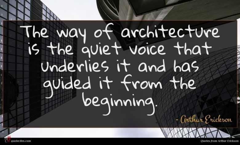 Photo of Arthur Erickson quote : The way of architecture …