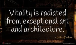 Arthur Erickson quote : Vitality is radiated from ...