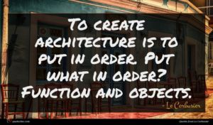 Le Corbusier quote : To create architecture is ...