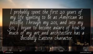 Maya Lin quote : I probably spent the ...