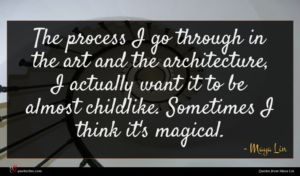 Maya Lin quote : The process I go ...