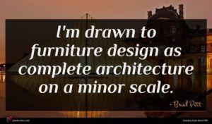 Brad Pitt quote : I'm drawn to furniture ...