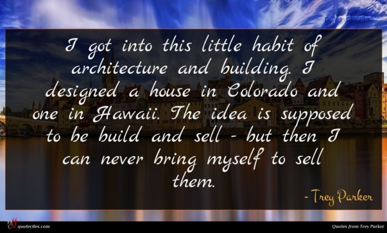 I got into this little habit of architecture and building. I designed a house in Colorado and one in Hawaii. The idea is supposed to be build and sell - but then I can never bring myself to sell them.