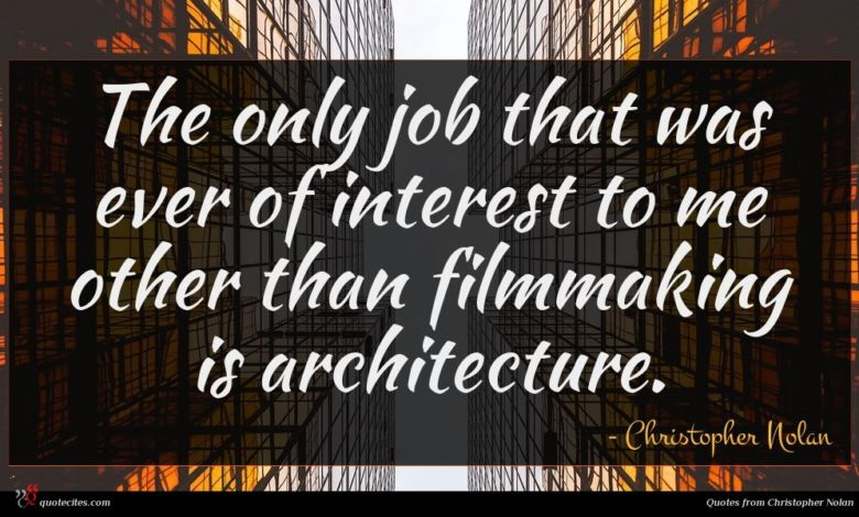 The only job that was ever of interest to me other than filmmaking is architecture.
