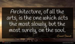 Ernest Dimnet quote : Architecture of all the ...