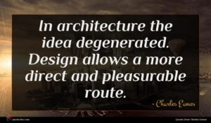 Charles Eames quote : In architecture the idea ...