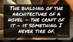 John Irving quote : The building of the ...